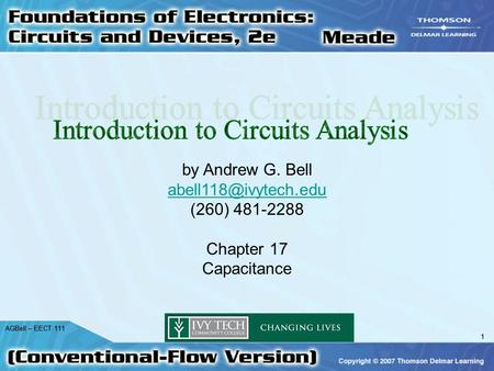 1 AGBell – EECT 111 1 by Andrew G. Bell (260) 481-2288 Chapter 17 Capacitance.