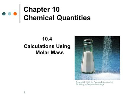 1 Chapter 10 Chemical Quantities 10.4 Calculations Using Molar Mass Copyright © 2008 by Pearson Education, Inc. Publishing as Benjamin Cummings.