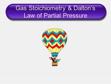 Gas Stoichiometry & Dalton's Law of Partial Pressure.