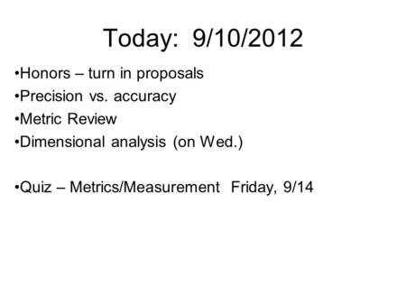 Today: 9/10/2012 Honors – turn in proposals Precision vs. accuracy Metric Review Dimensional analysis (on Wed.) Quiz – Metrics/Measurement Friday, 9/14.