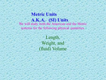 Metric Units A.K.A. (SI) Units Length, Weight, and (fluid) Volume
