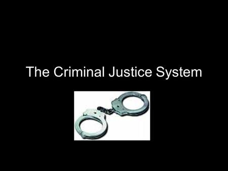 The Criminal Justice System. Have control over who is arrested Police Discretion- Power to decide what crimes are reported Based on: 1. Severity of Offense.