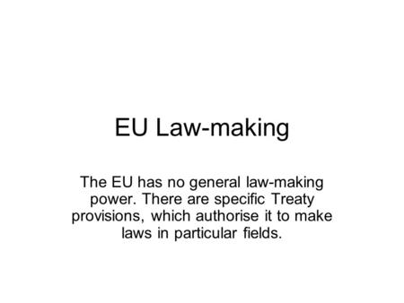 EU Law-making The EU has no general law-making power. There are specific Treaty provisions, which authorise it to make laws in particular fields.