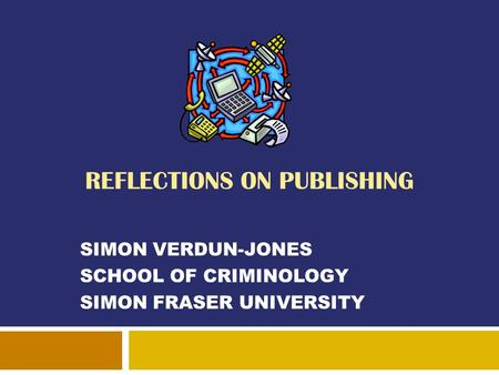 REFLECTIONS ON PUBLISHING SIMON VERDUN-JONES SCHOOL OF CRIMINOLOGY SIMON FRASER UNIVERSITY.