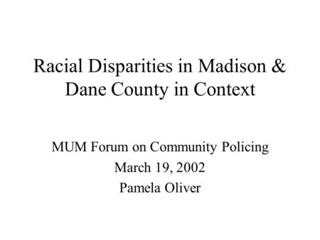 Racial Disparities in Madison & Dane County in Context MUM Forum on Community Policing March 19, 2002 Pamela Oliver.