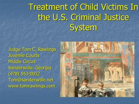 Treatment of Child Victims In the U.S. Criminal Justice System Judge Tom C. Rawlings Juvenile Courts Middle Circuit Sandersville, Georgia (478) 553-0012.