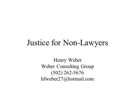Justice for Non-Lawyers Henry Weber Weber Consulting Group (502) 262-5676