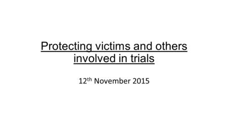 Protecting victims and others involved in trials 12 th November 2015.