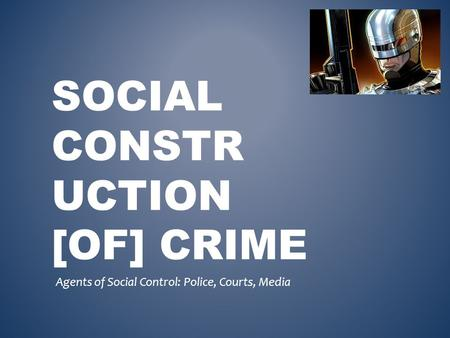 SOCIAL CONSTR UCTION [OF] CRIME Agents of Social Control: Police, Courts, Media.