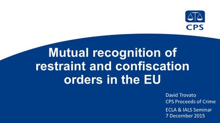 Mutual recognition of restraint and confiscation orders in the EU David Trovato CPS Proceeds of Crime ECLA & IALS Seminar 7 December 2015.