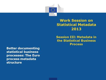 Work Session on Statistical Metadata 2013 Session III: Metadata in the Statistical Business Process Better documenting statistical business processes: