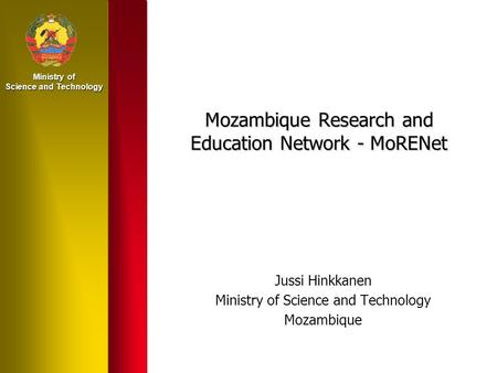 Ministry of Science and Technology Mozambique Research and Education Network - MoRENet Jussi Hinkkanen Ministry of Science and Technology Mozambique.