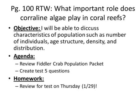 Pg. 100 RTW: What important role does corraline algae play in coral reefs? Objective: I will be able to diccuss characteristics of population such as number.
