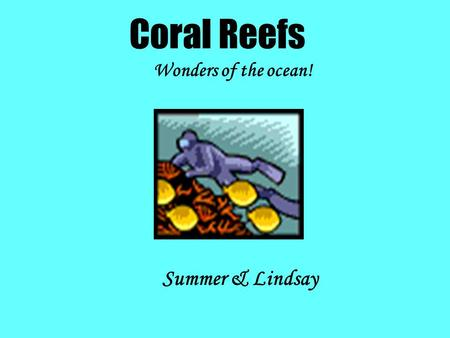 Coral Reefs Wonders of the ocean! Summer & Lindsay.