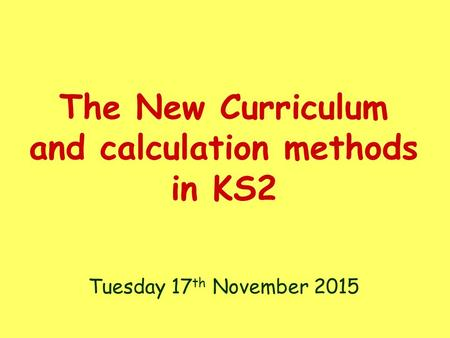 The New Curriculum and calculation methods in KS2 Tuesday 17 th November 2015.