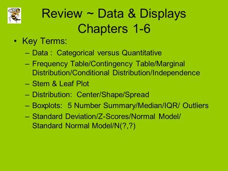 Review ~ Data & Displays Chapters 1-6 Key Terms: –Data : Categorical versus Quantitative –Frequency Table/Contingency Table/Marginal Distribution/Conditional.