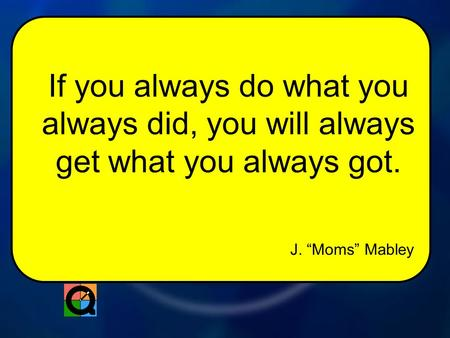 "J. ""Moms"" Mabley If you always do what you always did, you will always get what you always got."