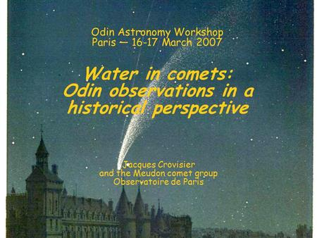 Odin Astronomy Workshop Paris — 16-17 March 2007 Water in comets: Odin observations in a historical perspective Jacques Crovisier and the Meudon comet.