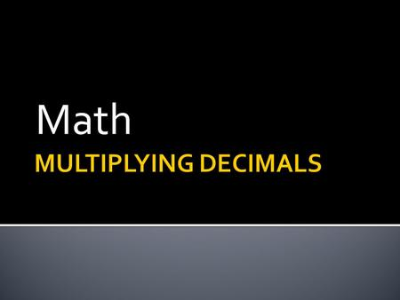 Math.  Multiply as you would with integers…you do not have to line the decimals up!  To place the decimal point in the product (your answer), count.