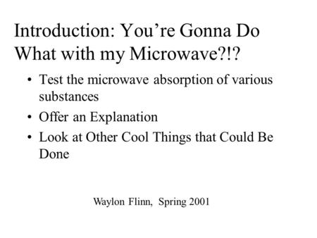 Introduction: You're Gonna Do What with my Microwave?!? Test the microwave absorption of various substances Offer an Explanation Look at Other Cool Things.