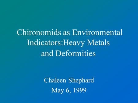 Chironomids as Environmental Indicators:Heavy Metals and Deformities Chaleen Shephard May 6, 1999.