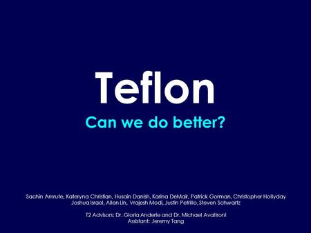 Teflon Can we do better? Sachin Amrute, Kateryna Christian, Husain Danish, Karina DeMair, Patrick Gorman, Christopher Hollyday Joshua Israel, Allen Lin,