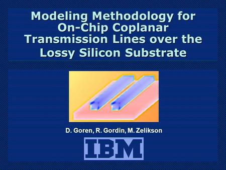 D. Goren, R. Gordin, M. Zelikson Modeling Methodology for On-Chip Coplanar Transmission Lines over the Lossy Silicon Substrate.