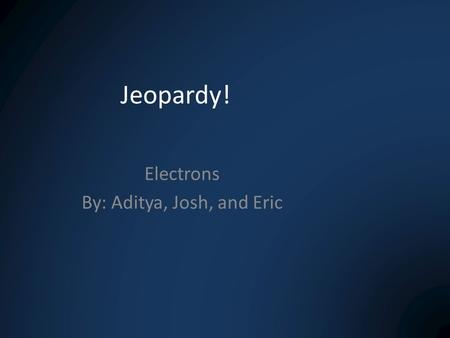 Jeopardy! Electrons By: Aditya, Josh, and Eric. Formulas & MathVocabQuantum NumbersAnything! 100 200 300 400 200 300.