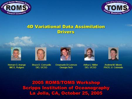 2005 ROMS/TOMS Workshop Scripps Institution of Oceanography La Jolla, CA, October 25, 2005 4D Variational Data Assimilation Drivers Hernan G. Arango IMCS,