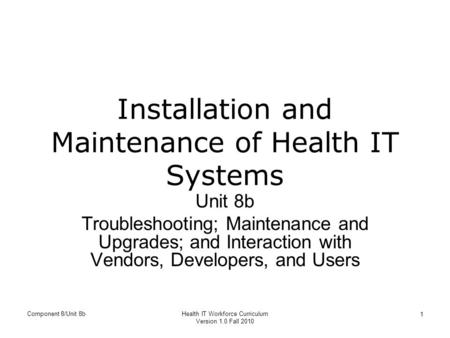 Installation and Maintenance of Health IT Systems Unit 8b Troubleshooting; Maintenance and Upgrades; and Interaction with Vendors, Developers, and Users.