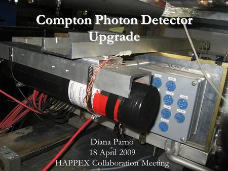Diana Parno – 18 April 2009 Compton Photon Detector Upgrade Diana Parno 18 April 2009 HAPPEX Collaboration Meeting.