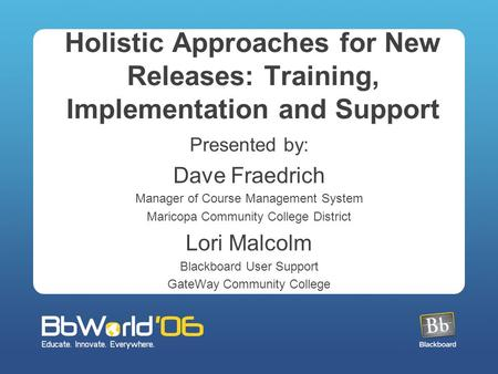 Holistic Approaches for New Releases: Training, Implementation and Support Presented by: Dave Fraedrich Manager of Course Management System Maricopa Community.