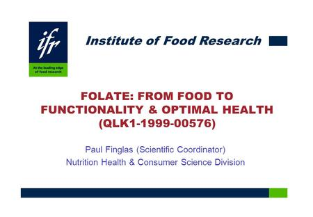 Institute of Food Research FOLATE: FROM FOOD TO FUNCTIONALITY & OPTIMAL HEALTH (QLK1-1999-00576) Paul Finglas (Scientific Coordinator) Nutrition Health.