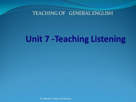 TEACHING OF GENERAL ENGLISH K.S.Maniam College of Education.