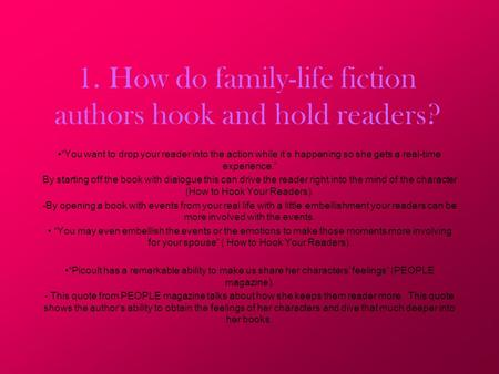 "1. How do family-life fiction authors hook and hold readers? ""You want to drop your reader into the action while it's happening so she gets a real-time."