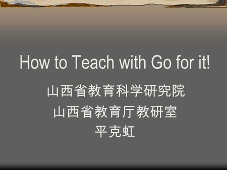 How to Teach with Go for it! 山西省教育科学研究院 山西省教育厅教研室 平克虹.