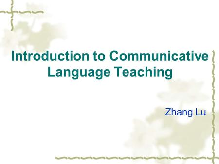 Introduction to Communicative Language Teaching Zhang Lu.