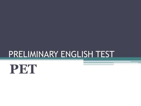 PRELIMINARY ENGLISH TEST PET. REFERENCES What is PET? PET reflects the use of language in real life, such as understanding signs and announcements, and.