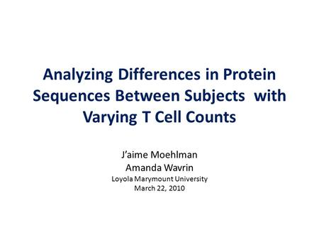 Analyzing Differences in Protein Sequences Between Subjects with Varying T Cell Counts J'aime Moehlman Amanda Wavrin Loyola Marymount University March.