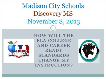 HOW WILL THE ELA COLLEGE AND CAREER READY STANDARDS CHANGE MY INSTRUCTION? Madison City Schools Discovery MS November 8, 2013 1.
