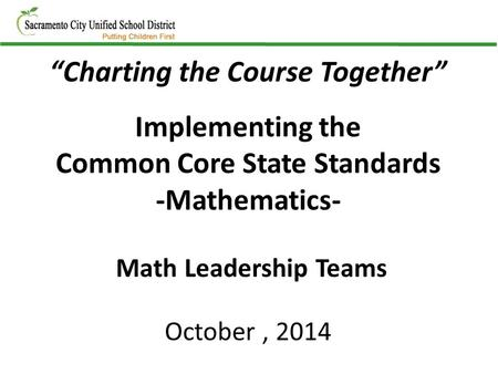 """Charting the Course Together"" Implementing the Common Core State Standards -Mathematics- Math Leadership Teams October, 2014."