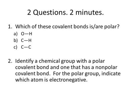 2 Questions. 2 minutes. 1.Which of these covalent bonds is/are polar? a)O—H b)C—H c)C—C 2.Identify a chemical group with a polar covalent bond and one.
