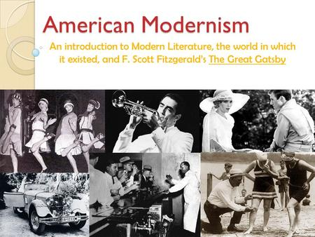 American Modernism An introduction to Modern Literature, the world in which it existed, and F. Scott Fitzgerald's The Great Gatsby.