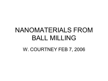 NANOMATERIALS FROM BALL MILLING W. COURTNEY FEB 7, 2006.
