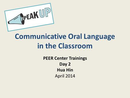 Communicative Oral Language in the Classroom PEER Center Trainings Day 2 Hua Hin April 2014.