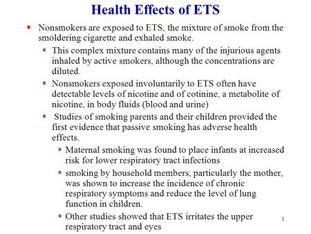 1 Health Effects of ETS  Nonsmokers are exposed to ETS, the mixture of smoke from the smoldering cigarette and exhaled smoke.  This complex mixture contains.