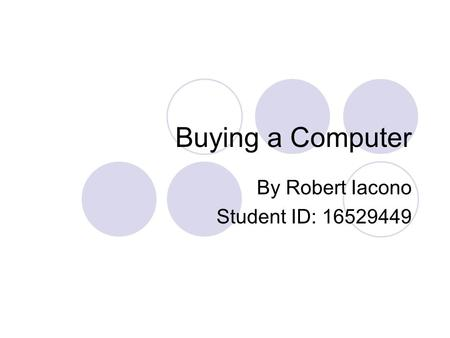 Buying a Computer By Robert Iacono Student ID: 16529449.