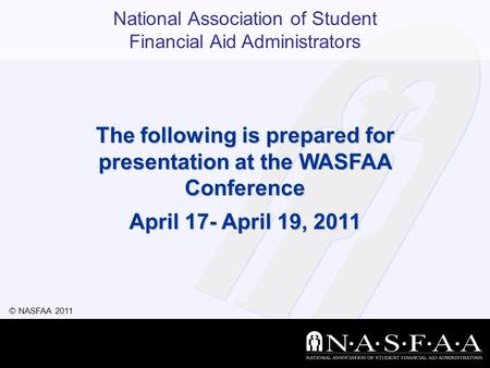 National Association of Student Financial Aid Administrators © NASFAA 2011 The following is prepared for presentation at the WASFAA Conference April 17-