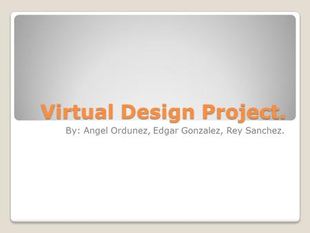 Virtual Design Project. By: Angel Ordunez, Edgar Gonzalez, Rey Sanchez.