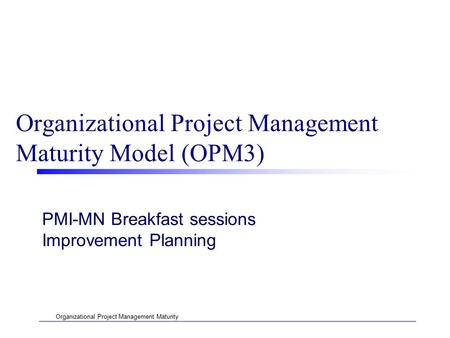 Organizational Project Management Maturity Organizational Project Management Maturity Model (OPM3) PMI-MN Breakfast sessions Improvement Planning.